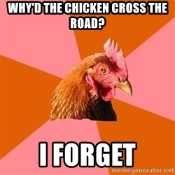 Anti Joke Chicken - why'd the chicken cross the road? i forget