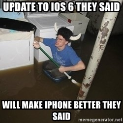 X they said,X they said - update to ios 6 they said will make iphone better they said