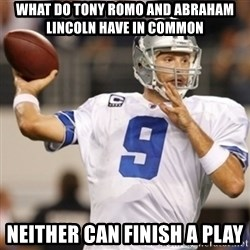 Tonyromo - What do tony romo and abraham lincoln have in common Neither can finish a play