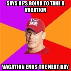Hypocritical John Cena - Says HE'S GOING TO TAKE A VACATION VACATION ENDS THE NEXT DAY