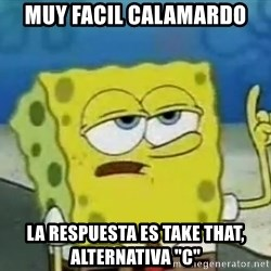 "Tough Spongebob - Muy facil calamardo la respuesta es take that, alternativa ""c"""