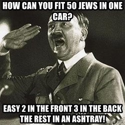 Adolf Hitler - how can you fit 50 jews in one car? Easy 2 in the front 3 in the back the rest in an ashtray!