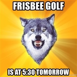 Courage Wolf - frisbee golf is at 5:30 tomorrow