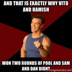 Tony Horton - and that is exactly why vito and hamish  won two rounds of pool and sam and dan didnt