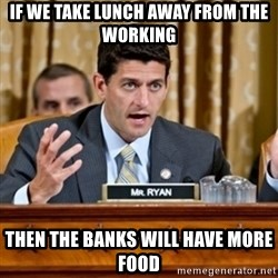 Paul Ryan Meme  - if we take lunch away from the working then the banks will have more food