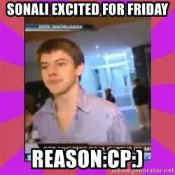 Chibolo de mierda - sonali excited for friday reason:CP:)