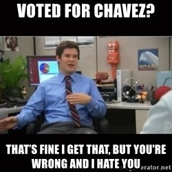 You're wrong and I hate you - voted for Chavez?  THAT'S FINE I GET THAT, but you're wrong and i hate you