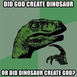 Philosoraptor - did god create dinosaur or did dinosaur create god?