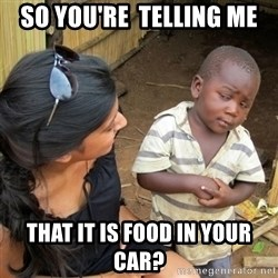 skeptical black kid - so you're  telling me that it is food in your car?
