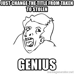 genius rage meme - Just change the title from Taken to stolen Genius