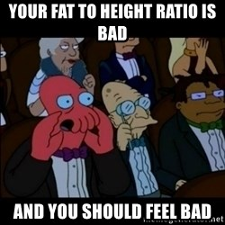 And You Should Feel Bad - your fat to height ratio is bad and you should feel bad
