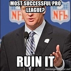 Roger Goodell - MOST SUCCESSFUL PRO LEAGUE? RUIN IT