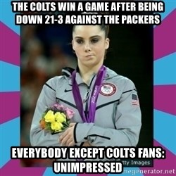 Makayla Maroney  - The colts win a game after being down 21-3 against the packers everybody except colts fans: unimpressed