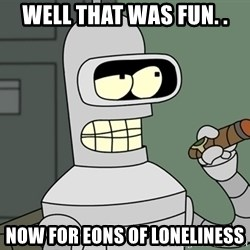 Bender - Well that was fun. . NOW FOR EONS OF LONELINESS