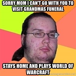 gordo granudo - SORRY MOM I CAN't GO WITH YOU to visit grandmas funeral sTAYS HOME AND PLays World of warcraft