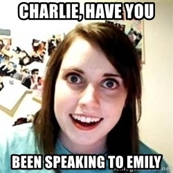 Overprotective Girlfriend - Charlie, have you been speaking to emily