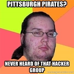 Butthurt Dweller - pittsburgh Pirates? never heard of that hacker group