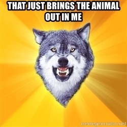 Courage Wolf - that just brings the animal out in me