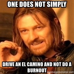 One Does Not Simply - one does not simply drive an el camino and not do a burnout