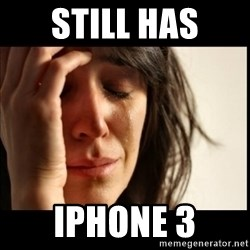First World Problems - still has iphone 3