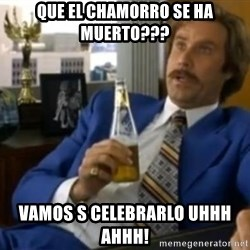 That escalated quickly-Ron Burgundy - que el Chamorro se ha muerto??? vamos s celebrarlo uhhh ahhh!