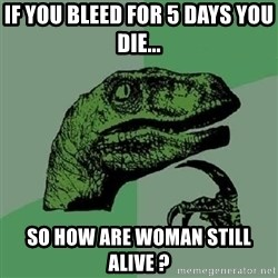 Philosoraptor - if you bleed for 5 days you die... so how are woman still alive ?