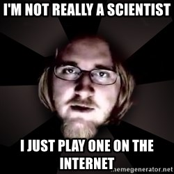 typical atheist - I'm not really a scientist I just play one on the internet