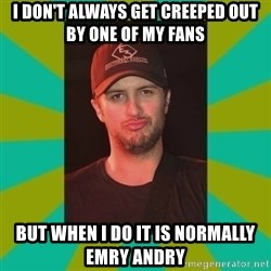 Luke Bryan - I don't always get creeped out by one of my fans  but when i do it is normally emry andry