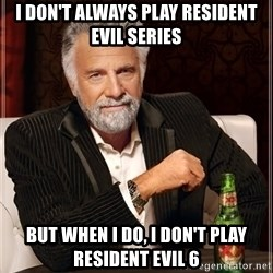 The Most Interesting Man In The World - I DON'T ALWAYS PLAY RESIDENT EVIL SERIES BUT WHEN I DO, I DON'T PLAY RESIDENT EVIL 6