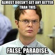 Dwight Shrute - almost doesn't get any better than this false. Paradise.