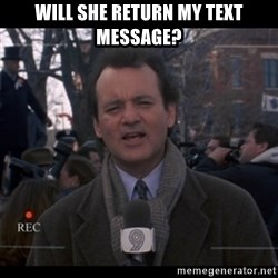 groundhog day - will she return my text message?