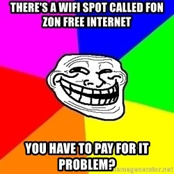 Trollface - There's a wifi spot called fon zon free internet You have to pay for it Problem?