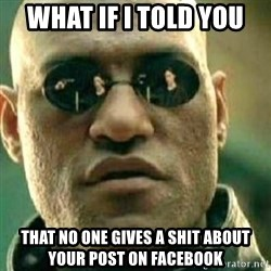 What If I Told You - what if i told you that no one gives a shit about your post on facebook