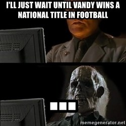 Waiting For - I'll just wait until Vandy wins a national title in football ...