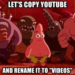 "patrick star - Let's copy youtube and rename it to ""videos"""