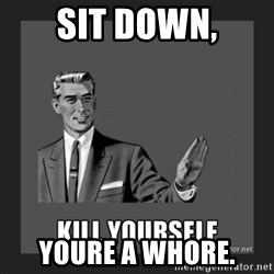 kill yourself guy - Sit down, Youre a whore.