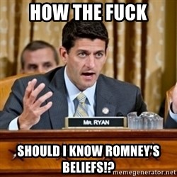 Paul Ryan Meme  - how the fuck should i know romney's beliefs!?