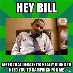 obama phone call - Hey Bill after that debate I'm really going to need you to campaign for me