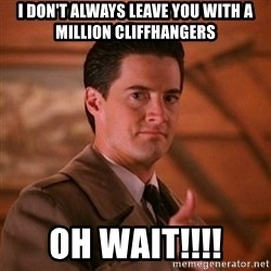 Thumbs-up Agent Dale Cooper  - I don't always leave you with a million cliffhangers oh wait!!!!