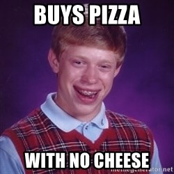 Bad Luck Brian - BUYS PIZZA WITH NO CHEESE