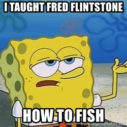 I'll have you know Spongebob - i taught fred flintstone how to fish