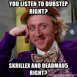 Willy Wonka - You listen To dubstep right? Skrillex and deadmau5 right?