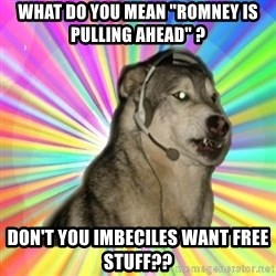 "Gamer Dog - WHAT DO YOU MEAN ""ROMNEY IS PULLING AHEAD"" ? DON'T YOU IMBECILES WANT FREE STUFF??"