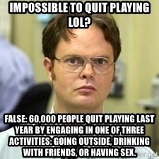 Dwight Shrute - Impossible to quit playing lol? False: 60,000 people quit playing last year by engaging in one of three activities: going outside, drinking with friends, or Having sex.