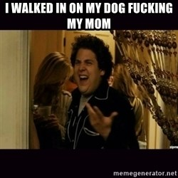 fuck me right jonah hill - i walked in on my dog fucking my mom