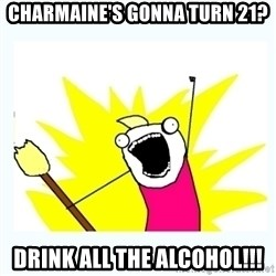 All the things - Charmaine's gonna turn 21? drink all the alcohol!!!