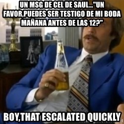 "That escalated quickly-Ron Burgundy - un msg de cel de saul...""un favor,puedes ser testigo de mi boda mañana antes de las 12?"" boy,that escalated quickly"