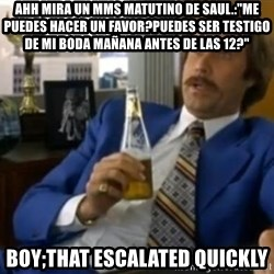 "That escalated quickly-Ron Burgundy - ahh mira un mms matutino de saul.:""me puedes hacer un favor?puedes ser testigo de mi boda mañana antes de las 12?"" boy;that escalated quickly"
