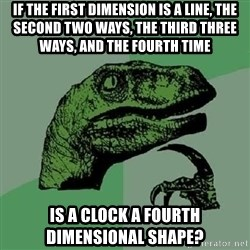 Philosoraptor - If the first dimension is a line, the second two ways, the third three ways, and the fourth time is a clock a fourth dimensional shape?