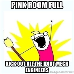 All the things - PINK ROOM FULL KICK OUT ALL THE IDIOT MECH ENGINEERS